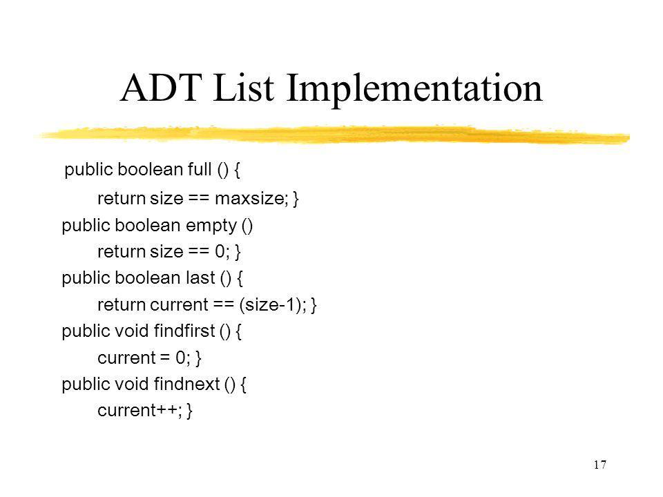 17 ADT List Implementation public boolean full () { return size == maxsize; } public boolean empty () return size == 0; } public boolean last () { return current == (size-1); } public void findfirst () { current = 0; } public void findnext () { current++; }