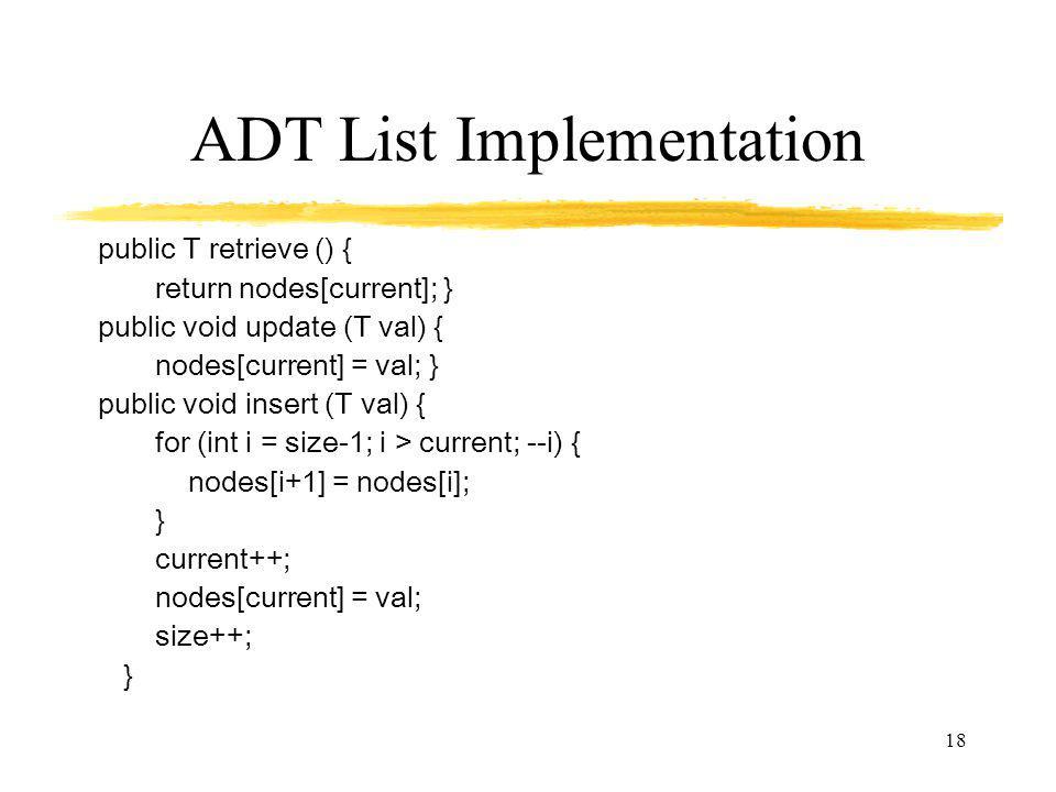 18 ADT List Implementation public T retrieve () { return nodes[current]; } public void update (T val) { nodes[current] = val; } public void insert (T val) { for (int i = size-1; i > current; --i) { nodes[i+1] = nodes[i]; } current++; nodes[current] = val; size++; }