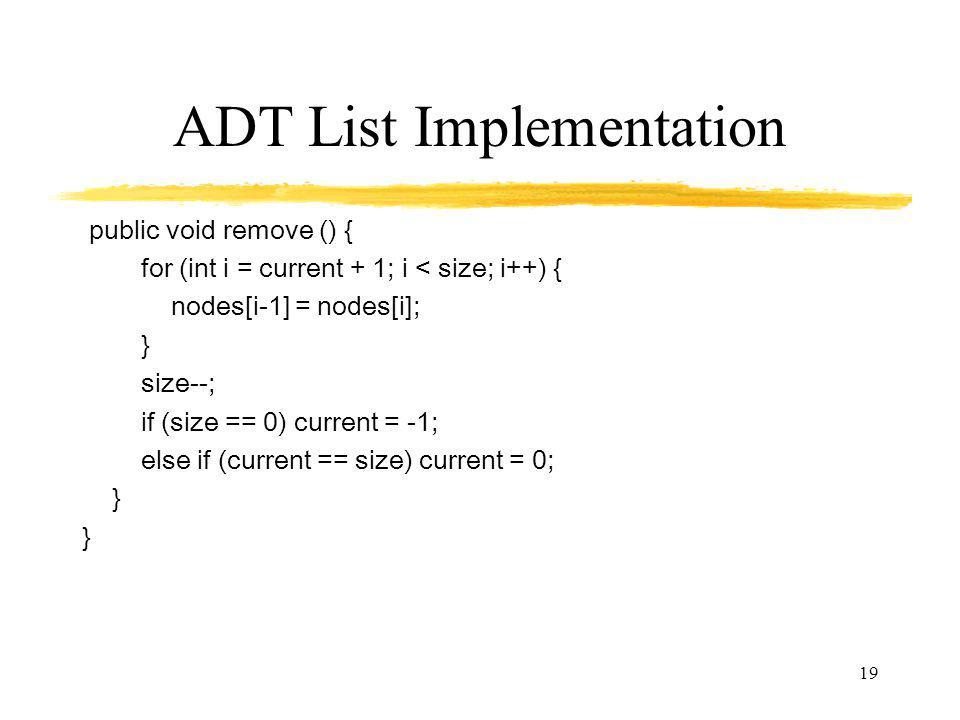 19 ADT List Implementation public void remove () { for (int i = current + 1; i < size; i++) { nodes[i-1] = nodes[i]; } size--; if (size == 0) current = -1; else if (current == size) current = 0; }