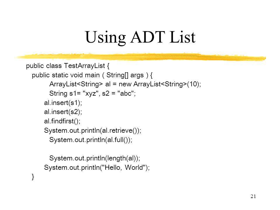 21 Using ADT List public class TestArrayList { public static void main ( String[] args ) { ArrayList al = new ArrayList (10); String s1= xyz , s2 = abc ; al.insert(s1); al.insert(s2); al.findfirst(); System.out.println(al.retrieve()); System.out.println(al.full()); System.out.println(length(al)); System.out.println( Hello, World ); }