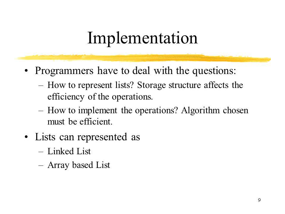 9 Implementation Programmers have to deal with the questions: –How to represent lists.