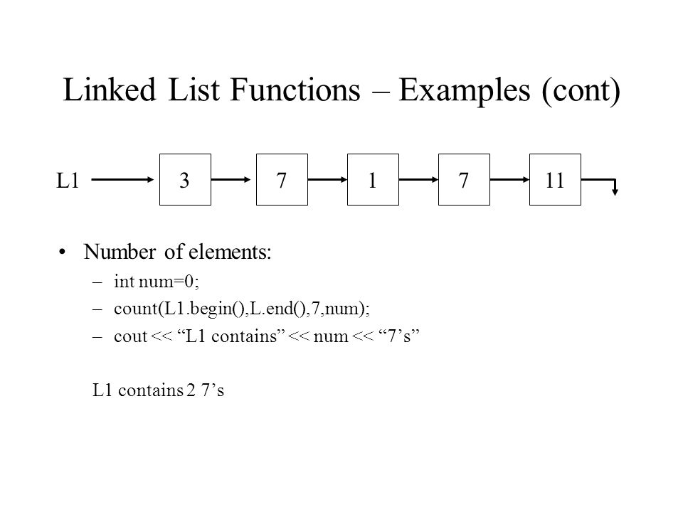 Linked List Functions – Examples (cont) Number of elements: –int num=0; –count(L1.begin(),L.end(),7,num); –cout << L1 contains << num << 7s L1 contains 2 7s L1371117