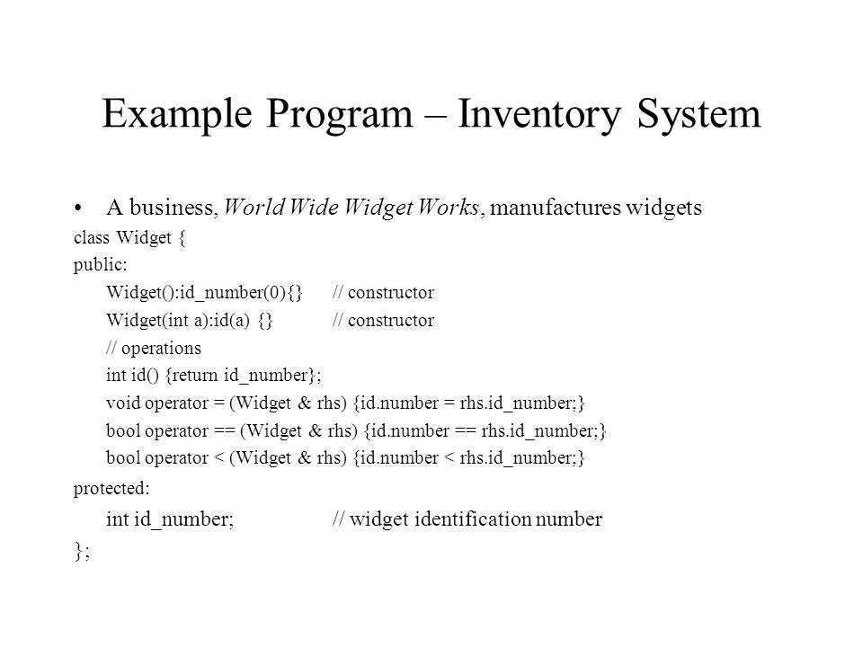 Example Program – Inventory System A business, World Wide Widget Works, manufactures widgets class Widget { public: Widget():id_number(0){} // constru