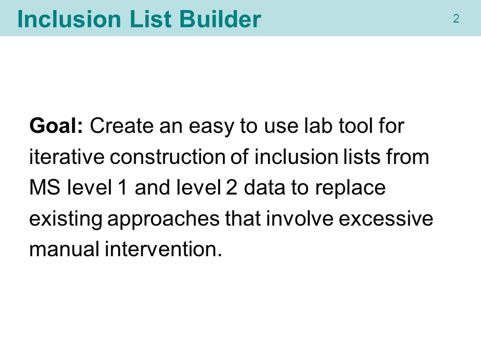 22 Inclusion List Builder Goal: Create an easy to use lab tool for iterative construction of inclusion lists from MS level 1 and level 2 data to replace existing approaches that involve excessive manual intervention.