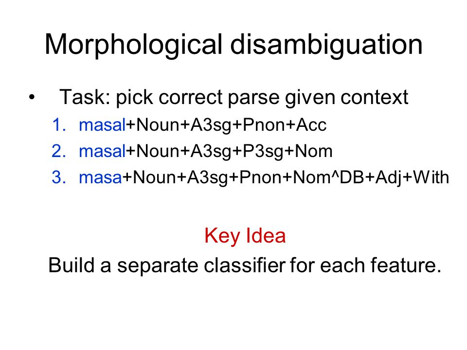 Morphological disambiguation Task: pick correct parse given context 1.masal+Noun+A3sg+Pnon+Acc 2.masal+Noun+A3sg+P3sg+Nom 3.masa+Noun+A3sg+Pnon+Nom^DB+Adj+With Key Idea Build a separate classifier for each feature.