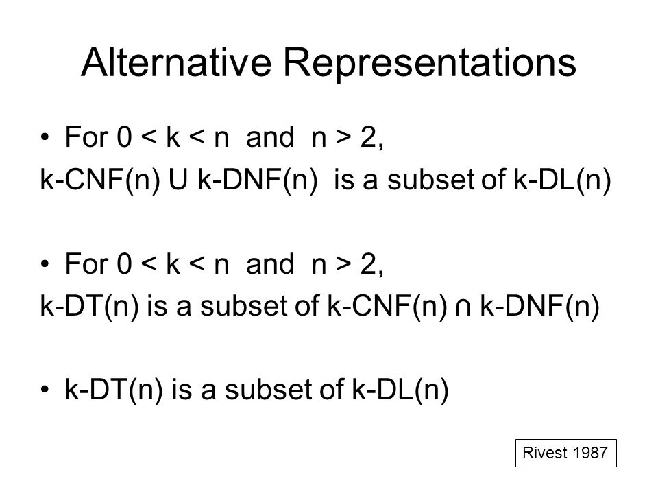 Alternative Representations For 0 2, k-CNF(n) U k-DNF(n) is a subset of k-DL(n) For 0 2, k-DT(n) is a subset of k-CNF(n) k-DNF(n) k-DT(n) is a subset of k-DL(n) Rivest 1987