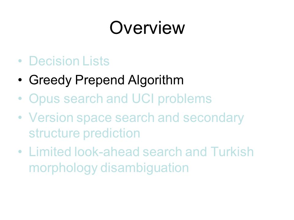 Overview Decision Lists Greedy Prepend Algorithm Opus search and UCI problems Version space search and secondary structure prediction Limited look-ahead search and Turkish morphology disambiguation