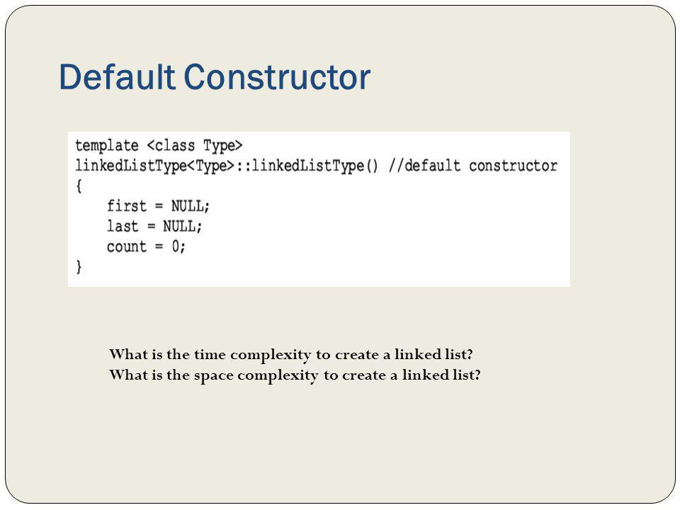 Default Constructor What is the time complexity to create a linked list? What is the space complexity to create a linked list?