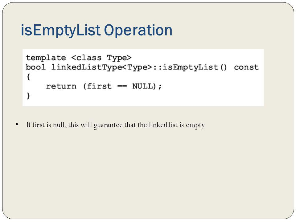 isEmptyList Operation If first is null, this will guarantee that the linked list is empty