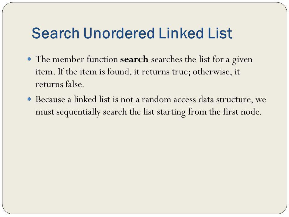 Search Unordered Linked List The member function search searches the list for a given item. If the item is found, it returns true; otherwise, it retur
