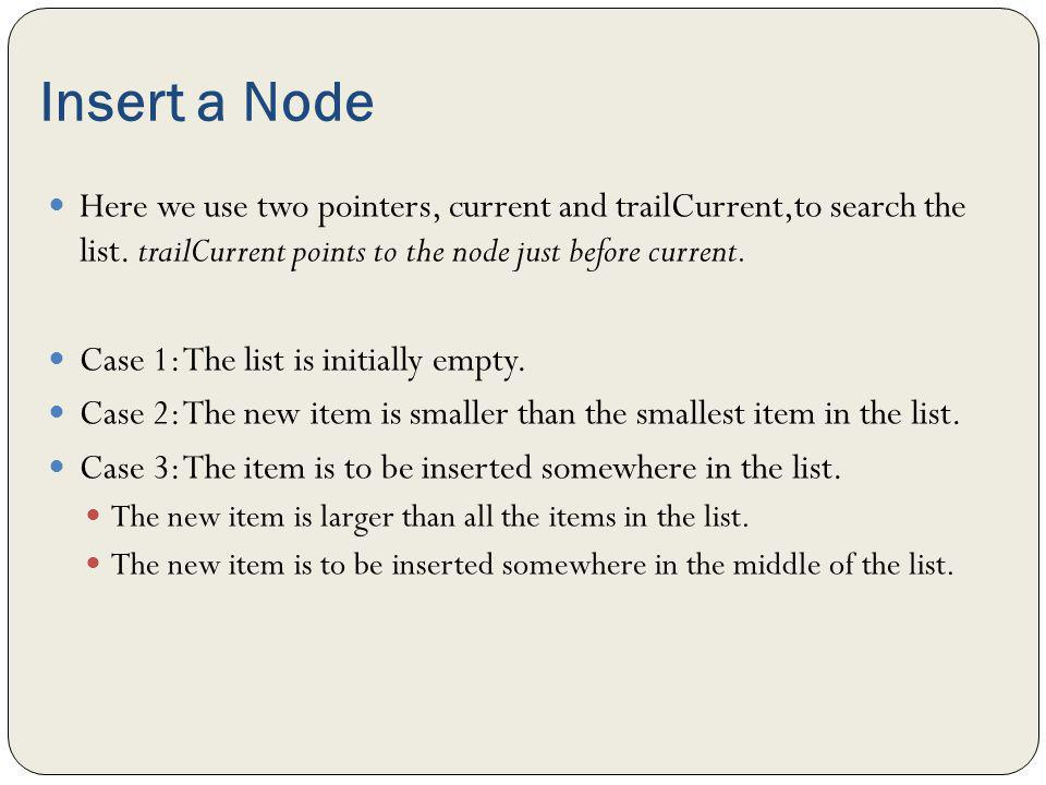 Insert a Node Here we use two pointers, current and trailCurrent,to search the list. trailCurrent points to the node just before current. Case 1: The
