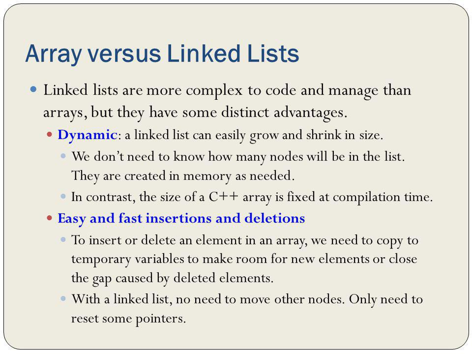 Array versus Linked Lists Linked lists are more complex to code and manage than arrays, but they have some distinct advantages. Dynamic: a linked list