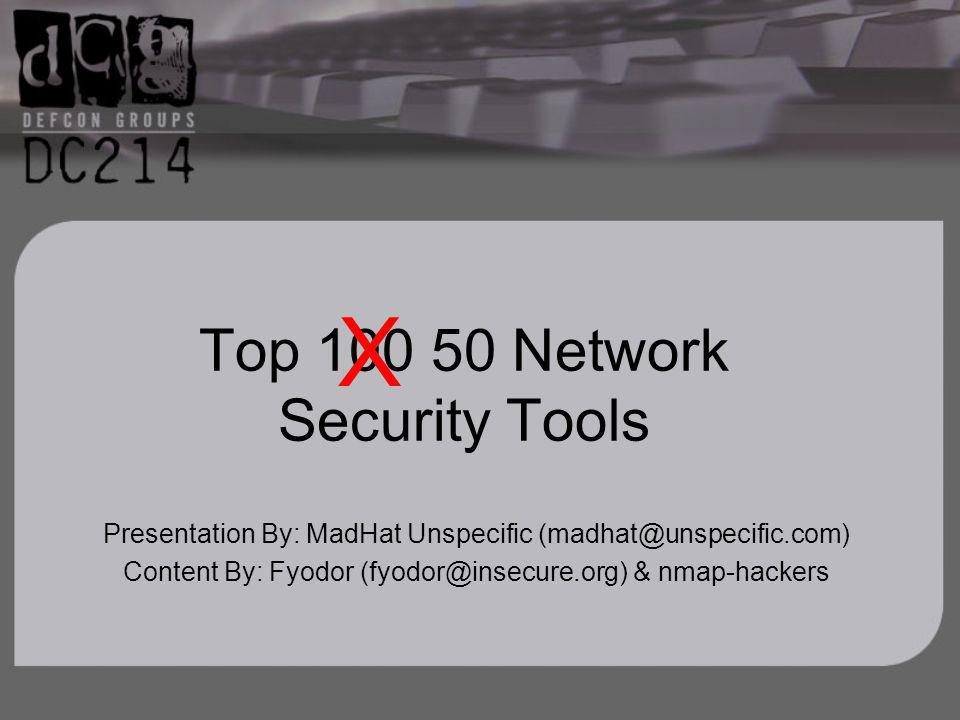 Top 100 50 Network Security Tools Presentation By: MadHat Unspecific (madhat@unspecific.com) Content By: Fyodor (fyodor@insecure.org) & nmap-hackers X