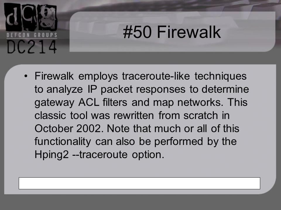 #50 Firewalk Firewalk employs traceroute-like techniques to analyze IP packet responses to determine gateway ACL filters and map networks.