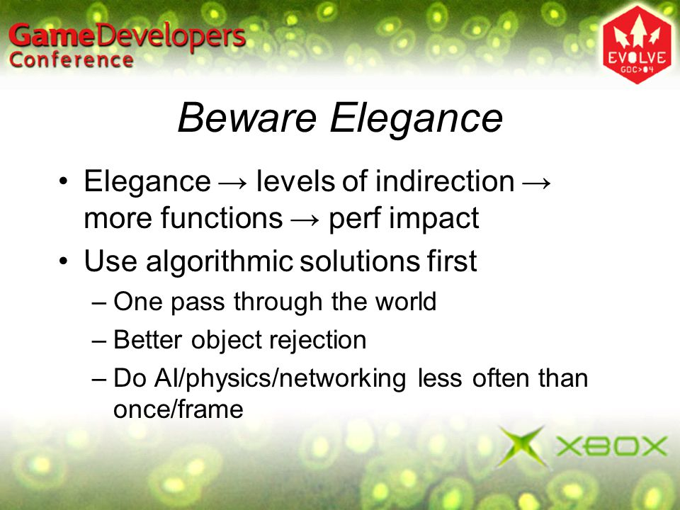 Beware Elegance Elegance levels of indirection more functions perf impact Use algorithmic solutions first –One pass through the world –Better object r
