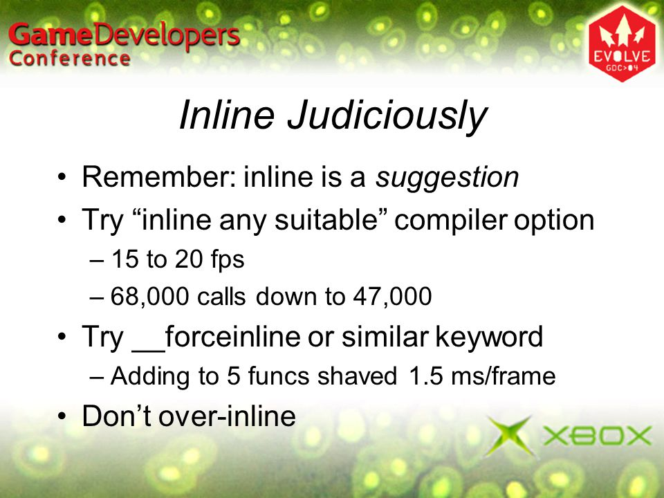 Inline Judiciously Remember: inline is a suggestion Try inline any suitable compiler option –15 to 20 fps –68,000 calls down to 47,000 Try __forceinli