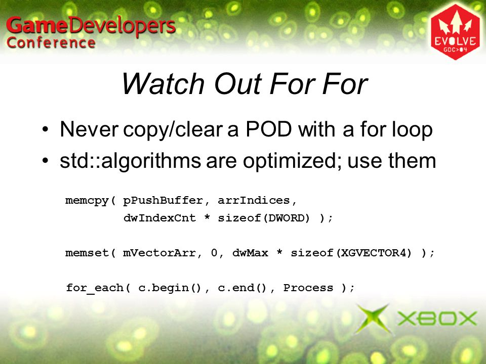 Watch Out For For Never copy/clear a POD with a for loop std::algorithms are optimized; use them memcpy( pPushBuffer, arrIndices, dwIndexCnt * sizeof(