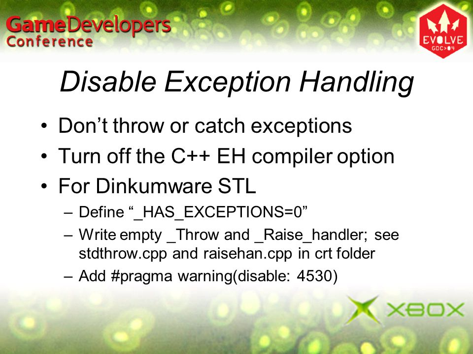 Disable Exception Handling Dont throw or catch exceptions Turn off the C++ EH compiler option For Dinkumware STL –Define _HAS_EXCEPTIONS=0 –Write empt
