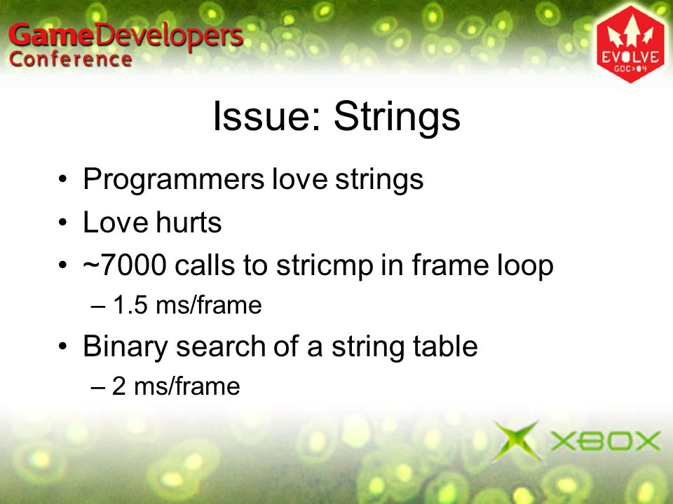 Issue: Strings Programmers love strings Love hurts ~7000 calls to stricmp in frame loop –1.5 ms/frame Binary search of a string table –2 ms/frame
