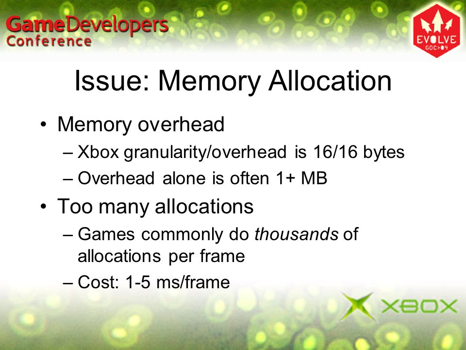 Issue: Memory Allocation Memory overhead –Xbox granularity/overhead is 16/16 bytes –Overhead alone is often 1+ MB Too many allocations –Games commonly