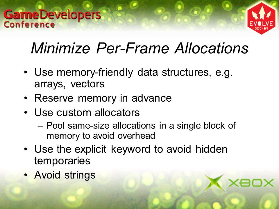 Minimize Per-Frame Allocations Use memory-friendly data structures, e.g. arrays, vectors Reserve memory in advance Use custom allocators –Pool same-si
