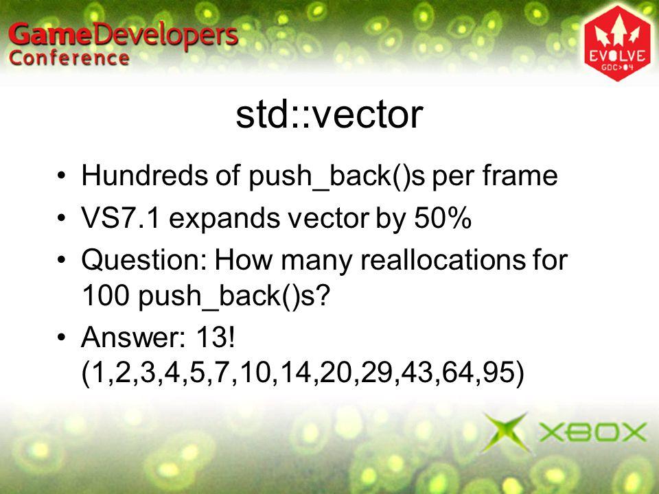 std::vector Hundreds of push_back()s per frame VS7.1 expands vector by 50% Question: How many reallocations for 100 push_back()s? Answer: 13! (1,2,3,4