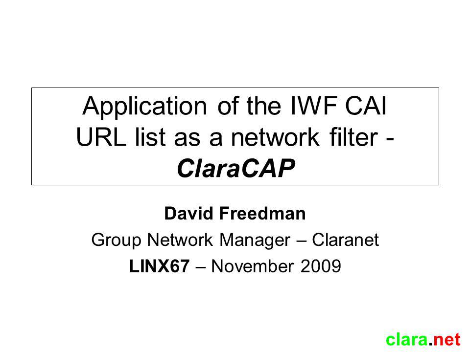 clara.net ClaraCAP2 – NRA Subsystem (Network Redirection) Stick transfer /30 injected into our IGP (IS-IS in this case) MPLS in operation, IGP prefixes are therefore an MPLS FEC (target for MPLS LSP) Prefixes advertised by NRA into iBGP with Stick FEC as next-hop, causes customer PE to follow redirection LSP to stick network and into CAP Processed by NFA and if to pass, sent out default gateway to follow natural egress LSP ClaraCap2 Customer PE Internet PE P P Redirection LSP Natural egress LSP used for return Internal Systems PE