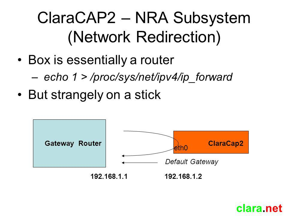 clara.net ClaraCAP2 – NRA Subsystem (Network Redirection) Box is essentially a router – echo 1 > /proc/sys/net/ipv4/ip_forward But strangely on a stick ClaraCap2 eth0 Gateway Router 192.168.1.1 192.168.1.2 Default Gateway