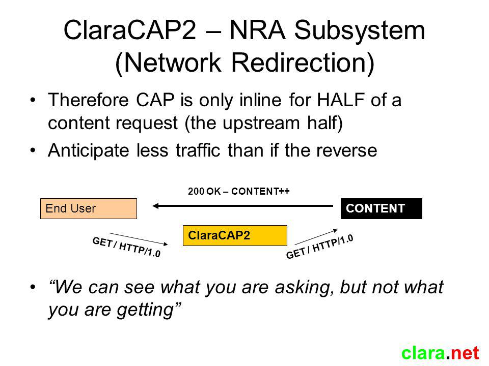 clara.net ClaraCAP2 – NRA Subsystem (Network Redirection) Therefore CAP is only inline for HALF of a content request (the upstream half) Anticipate less traffic than if the reverse We can see what you are asking, but not what you are getting ClaraCAP2 End UserCONTENT 200 OK – CONTENT++ GET / HTTP/1.0