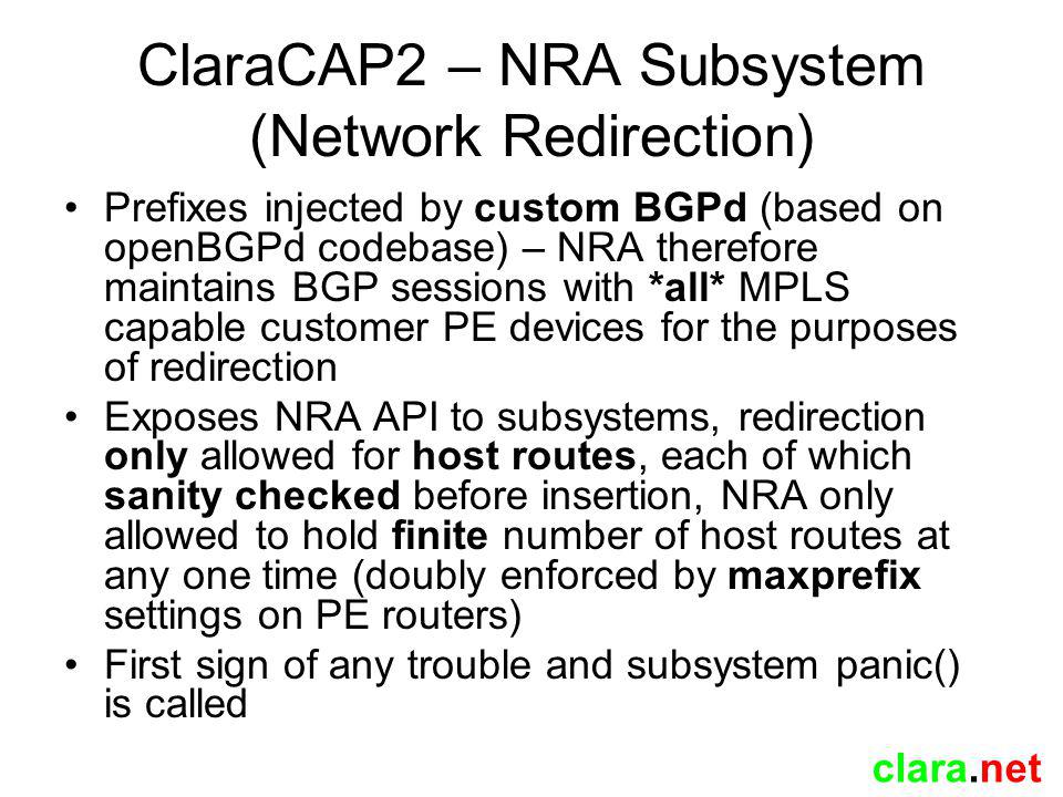 clara.net ClaraCAP2 – NRA Subsystem (Network Redirection) Prefixes injected by custom BGPd (based on openBGPd codebase) – NRA therefore maintains BGP sessions with *all* MPLS capable customer PE devices for the purposes of redirection Exposes NRA API to subsystems, redirection only allowed for host routes, each of which sanity checked before insertion, NRA only allowed to hold finite number of host routes at any one time (doubly enforced by maxprefix settings on PE routers) First sign of any trouble and subsystem panic() is called