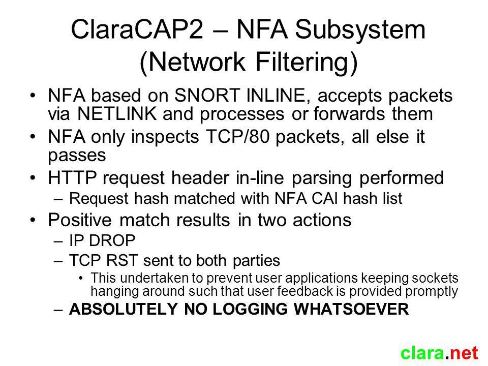 clara.net NFA based on SNORT INLINE, accepts packets via NETLINK and processes or forwards them NFA only inspects TCP/80 packets, all else it passes HTTP request header in-line parsing performed –Request hash matched with NFA CAI hash list Positive match results in two actions –IP DROP –TCP RST sent to both parties This undertaken to prevent user applications keeping sockets hanging around such that user feedback is provided promptly –ABSOLUTELY NO LOGGING WHATSOEVER ClaraCAP2 – NFA Subsystem (Network Filtering)