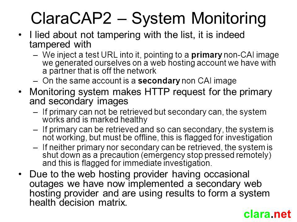 clara.net ClaraCAP2 – System Monitoring I lied about not tampering with the list, it is indeed tampered with –We inject a test URL into it, pointing to a primary non-CAI image we generated ourselves on a web hosting account we have with a partner that is off the network –On the same account is a secondary non CAI image Monitoring system makes HTTP request for the primary and secondary images –If primary can not be retrieved but secondary can, the system works and is marked healthy –If primary can be retrieved and so can secondary, the system is not working, but must be offline, this is flagged for investigation –If neither primary nor secondary can be retrieved, the system is shut down as a precaution (emergency stop pressed remotely) and this is flagged for immediate investigation.