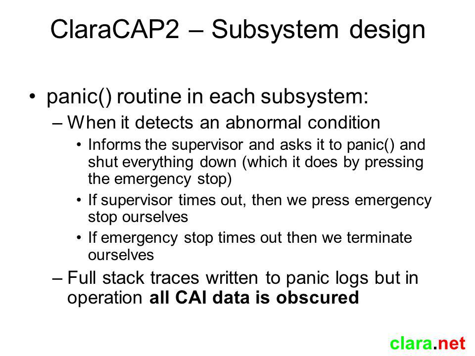 clara.net ClaraCAP2 – Subsystem design panic() routine in each subsystem: –When it detects an abnormal condition Informs the supervisor and asks it to panic() and shut everything down (which it does by pressing the emergency stop) If supervisor times out, then we press emergency stop ourselves If emergency stop times out then we terminate ourselves –Full stack traces written to panic logs but in operation all CAI data is obscured