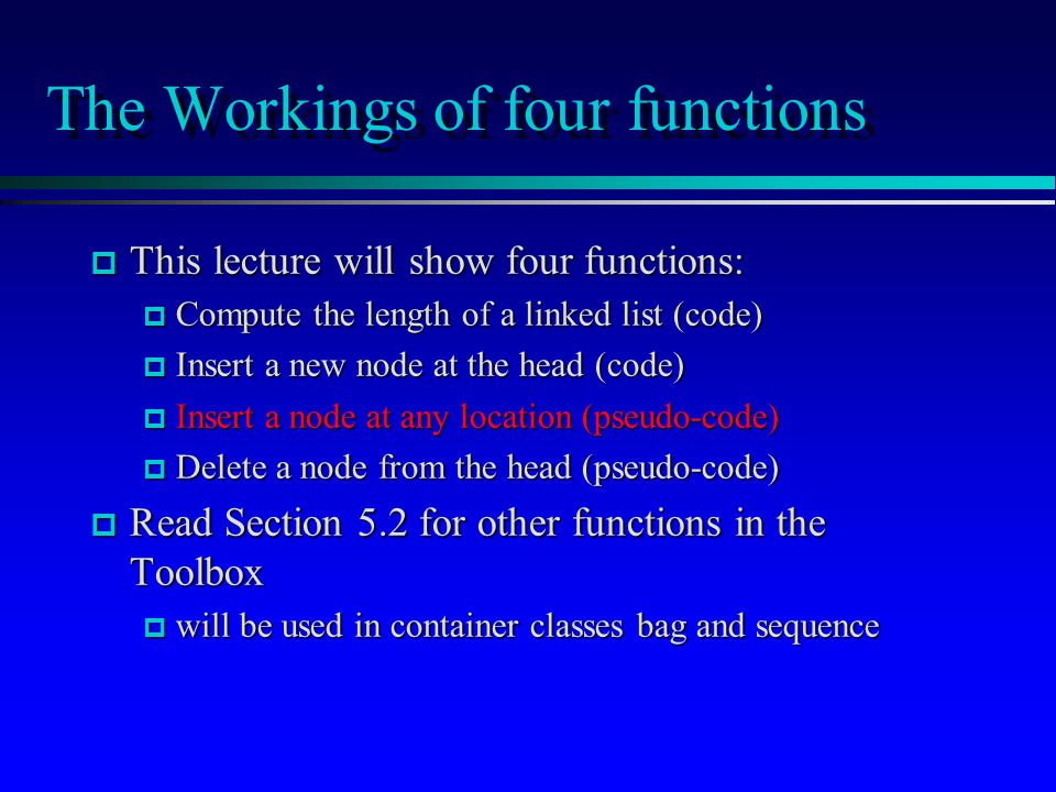 The Workings of four functions p This lecture will show four functions: p Compute the length of a linked list (code) p Insert a new node at the head (