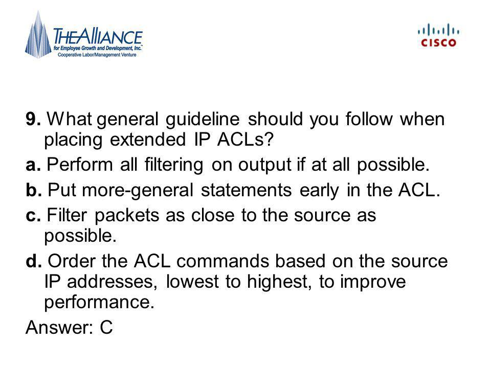 9.What general guideline should you follow when placing extended IP ACLs.