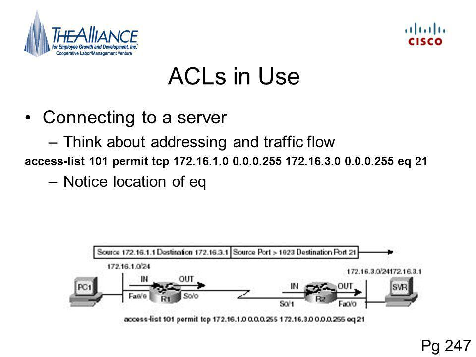 ACLs in Use Connecting to a server –Think about addressing and traffic flow access-list 101 permit tcp 172.16.1.0 0.0.0.255 172.16.3.0 0.0.0.255 eq 21 –Notice location of eq Pg 247