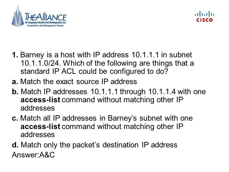 1.Barney is a host with IP address 10.1.1.1 in subnet 10.1.1.0/24.