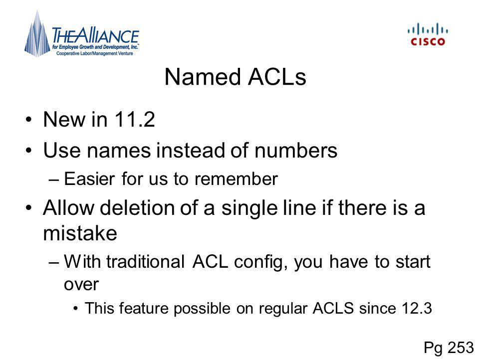 Named ACLs New in 11.2 Use names instead of numbers –Easier for us to remember Allow deletion of a single line if there is a mistake –With traditional ACL config, you have to start over This feature possible on regular ACLS since 12.3 Pg 253