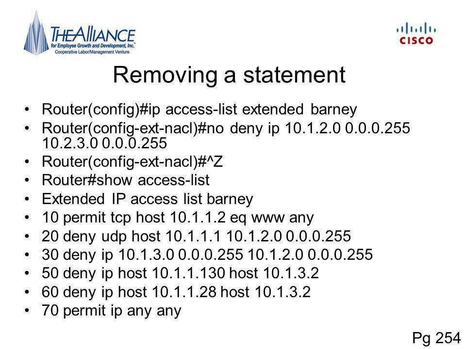 Removing a statement Router(config)#ip access-list extended barney Router(config-ext-nacl)#no deny ip 10.1.2.0 0.0.0.255 10.2.3.0 0.0.0.255 Router(config-ext-nacl)#^Z Router#show access-list Extended IP access list barney 10 permit tcp host 10.1.1.2 eq www any 20 deny udp host 10.1.1.1 10.1.2.0 0.0.0.255 30 deny ip 10.1.3.0 0.0.0.255 10.1.2.0 0.0.0.255 50 deny ip host 10.1.1.130 host 10.1.3.2 60 deny ip host 10.1.1.28 host 10.1.3.2 70 permit ip any any Pg 254