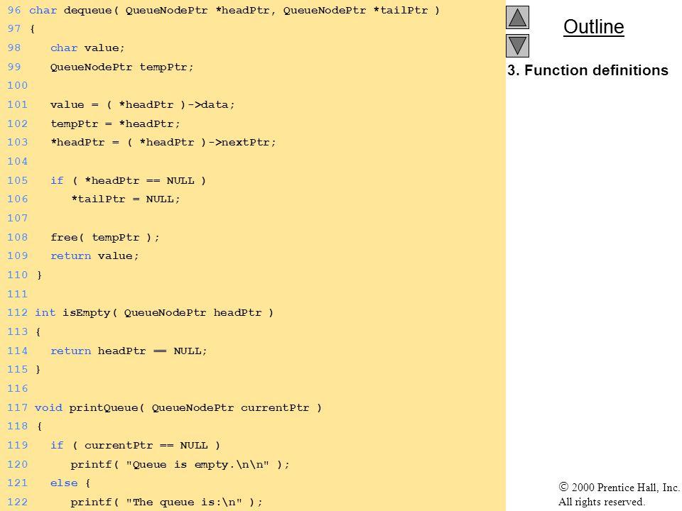 Outline 2000 Prentice Hall, Inc. All rights reserved. 3. Function definitions 96char dequeue( QueueNodePtr *headPtr, QueueNodePtr *tailPtr ) 97{ 98 ch