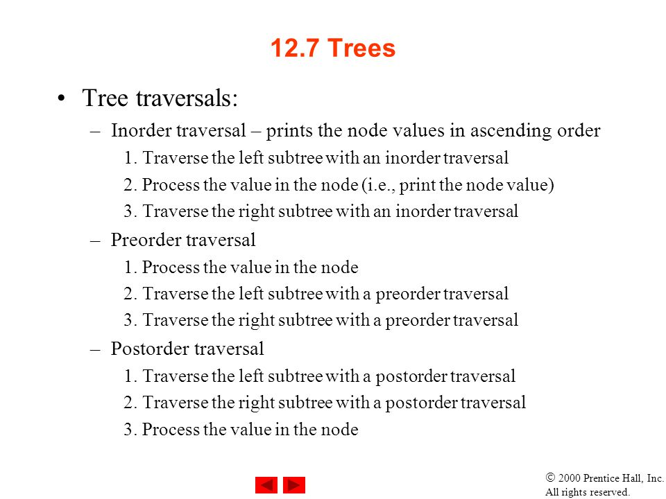 2000 Prentice Hall, Inc. All rights reserved. 12.7 Trees Tree traversals: –Inorder traversal – prints the node values in ascending order 1. Traverse t