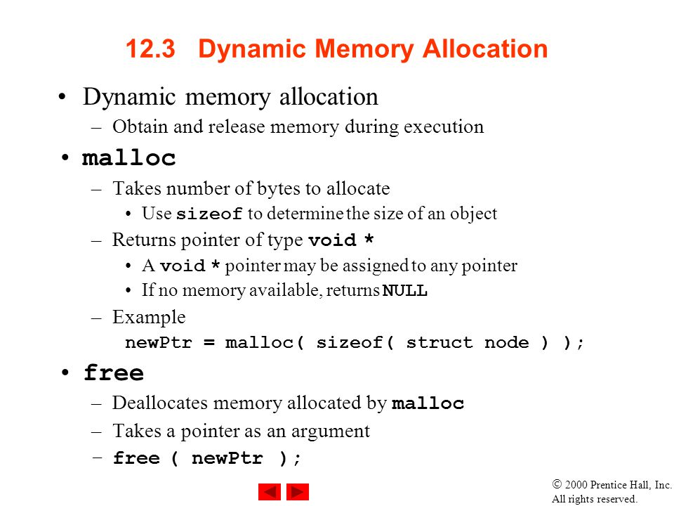 2000 Prentice Hall, Inc. All rights reserved. 12.3 Dynamic Memory Allocation Dynamic memory allocation –Obtain and release memory during execution mal
