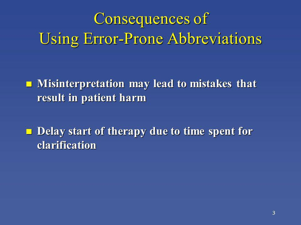 3 Consequences of Using Error-Prone Abbreviations n Misinterpretation may lead to mistakes that result in patient harm n Delay start of therapy due to