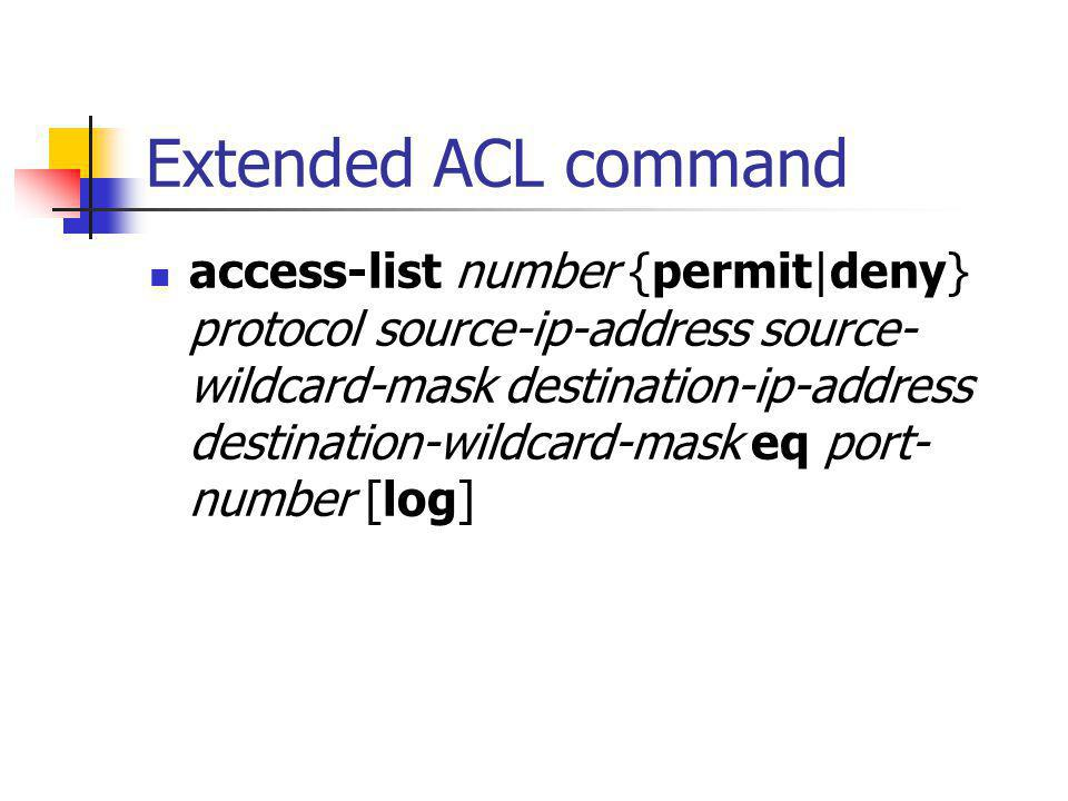 Extended ACL command access-list number {permit|deny} protocol source-ip-address source- wildcard-mask destination-ip-address destination-wildcard-mask eq port- number [log]