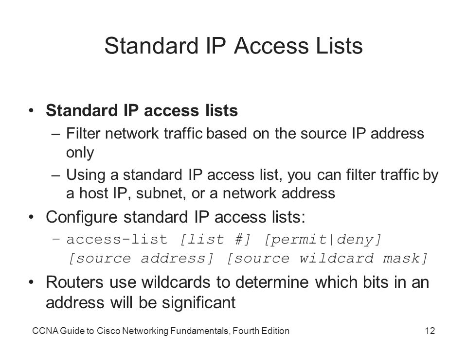 CCNA Guide to Cisco Networking Fundamentals, Fourth Edition12 Standard IP Access Lists Standard IP access lists –Filter network traffic based on the source IP address only –Using a standard IP access list, you can filter traffic by a host IP, subnet, or a network address Configure standard IP access lists: –access-list [list #] [permit|deny] [source address] [source wildcard mask] Routers use wildcards to determine which bits in an address will be significant