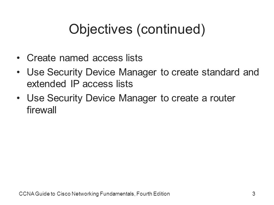 CCNA Guide to Cisco Networking Fundamentals, Fourth Edition3 Objectives (continued) Create named access lists Use Security Device Manager to create standard and extended IP access lists Use Security Device Manager to create a router firewall