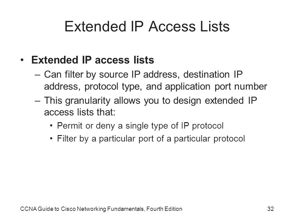 CCNA Guide to Cisco Networking Fundamentals, Fourth Edition32 Extended IP Access Lists Extended IP access lists –Can filter by source IP address, destination IP address, protocol type, and application port number –This granularity allows you to design extended IP access lists that: Permit or deny a single type of IP protocol Filter by a particular port of a particular protocol