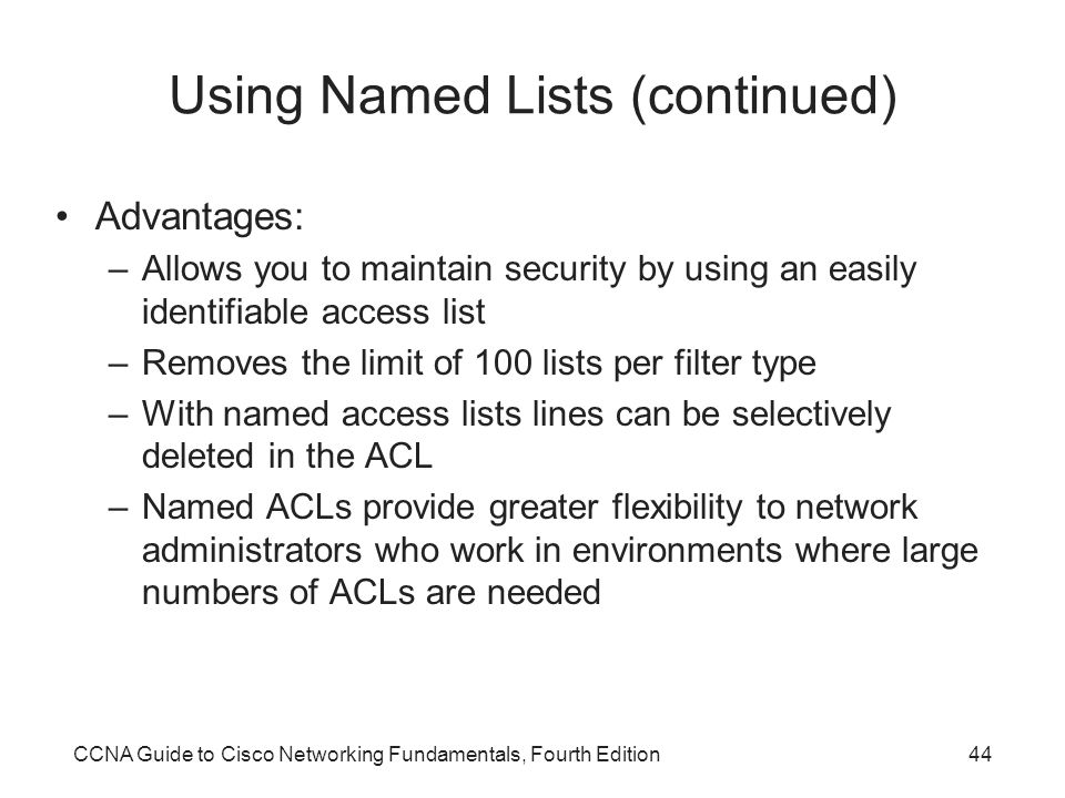 CCNA Guide to Cisco Networking Fundamentals, Fourth Edition44 Using Named Lists (continued) Advantages: –Allows you to maintain security by using an easily identifiable access list –Removes the limit of 100 lists per filter type –With named access lists lines can be selectively deleted in the ACL –Named ACLs provide greater flexibility to network administrators who work in environments where large numbers of ACLs are needed