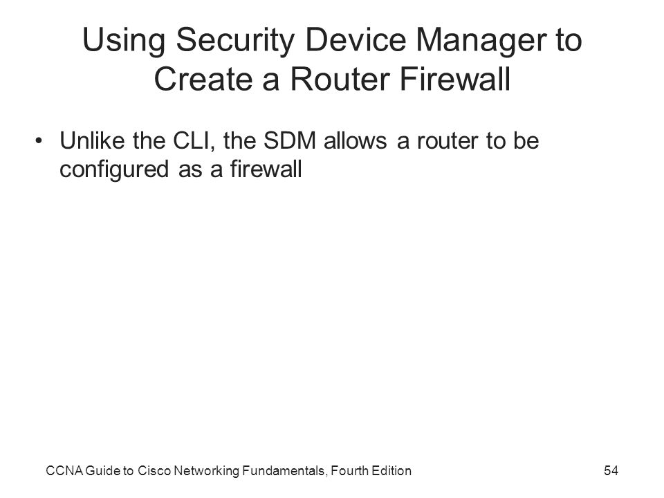 CCNA Guide to Cisco Networking Fundamentals, Fourth Edition54 Using Security Device Manager to Create a Router Firewall Unlike the CLI, the SDM allows a router to be configured as a firewall
