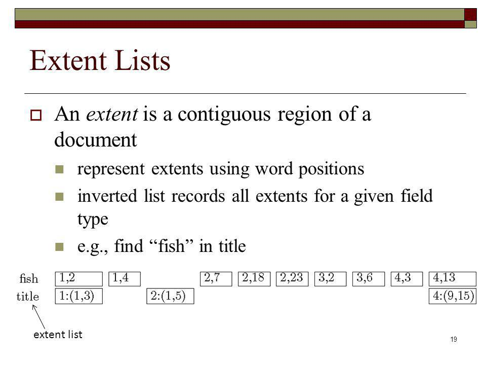 19 Extent Lists An extent is a contiguous region of a document represent extents using word positions inverted list records all extents for a given field type e.g., find fish in title extent list
